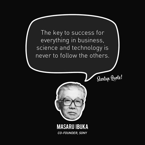 The key to success for everything in business, science and technology is never to follow the others.