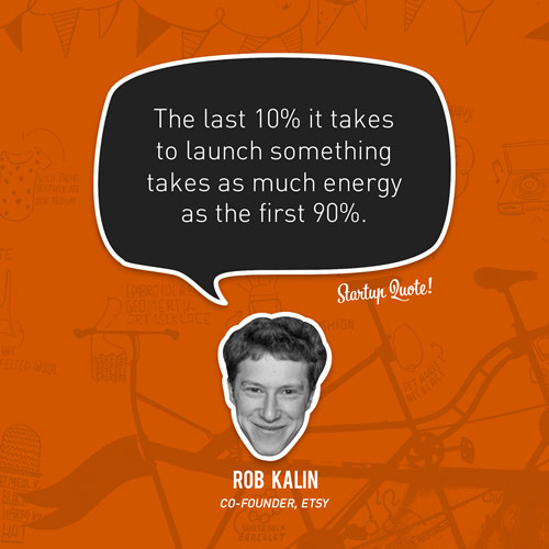 The last 10% it takes to launch something takes as much energy as the first 90%.